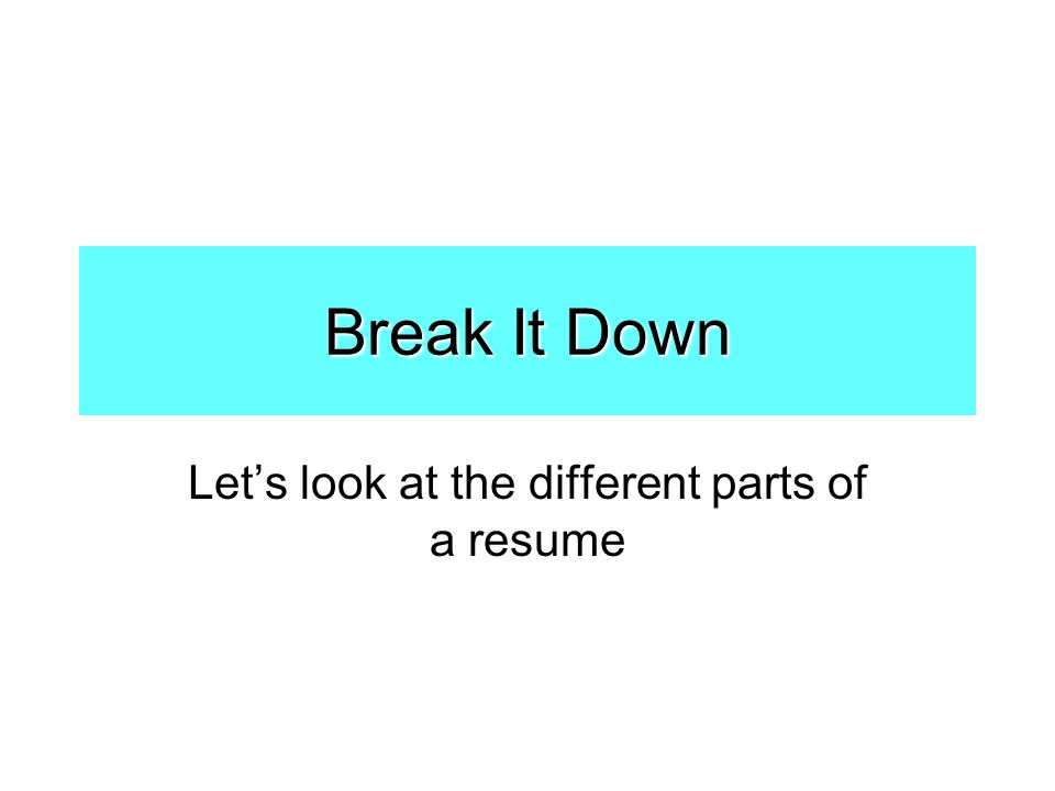 Break It Down Let's look at the different parts of a resume