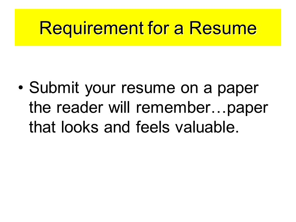 Requirement for a Resume Submit your resume on a paper the reader will remember…paper that looks and feels valuable.