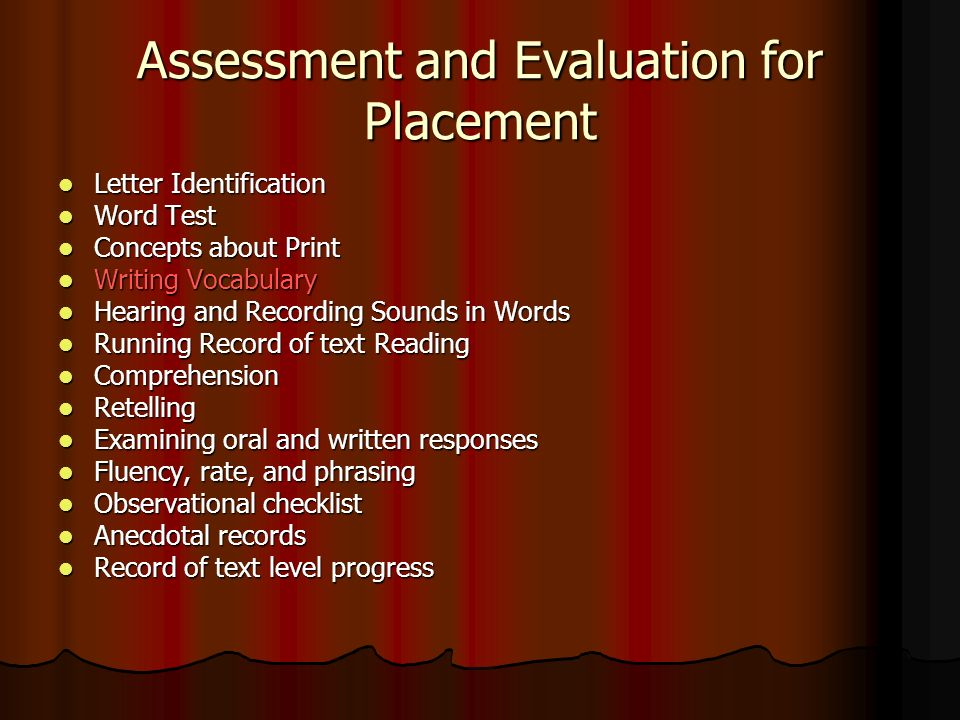 Assessment and Evaluation for Placement Letter Identification Letter Identification Word Test Word Test Concepts about Print Concepts about Print Writing Vocabulary Writing Vocabulary Hearing and Recording Sounds in Words Hearing and Recording Sounds in Words Running Record of text Reading Running Record of text Reading Comprehension Comprehension Retelling Retelling Examining oral and written responses Examining oral and written responses Fluency, rate, and phrasing Fluency, rate, and phrasing Observational checklist Observational checklist Anecdotal records Anecdotal records Record of text level progress Record of text level progress