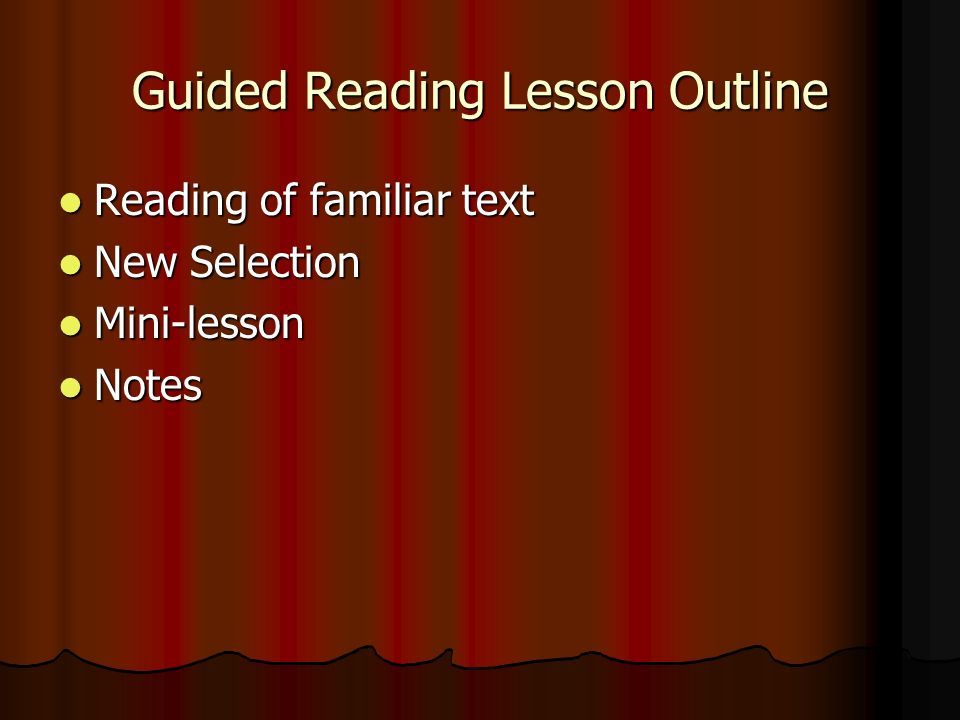 Guided Reading Lesson Outline Reading of familiar text Reading of familiar text New Selection New Selection Mini-lesson Mini-lesson Notes Notes
