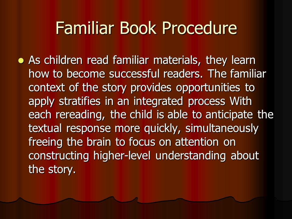 Familiar Book Procedure As children read familiar materials, they learn how to become successful readers.