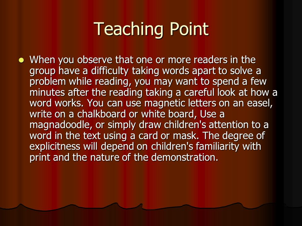 Teaching Point When you observe that one or more readers in the group have a difficulty taking words apart to solve a problem while reading, you may want to spend a few minutes after the reading taking a careful look at how a word works.