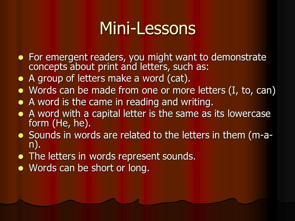 Mini-Lessons For emergent readers, you might want to demonstrate concepts about print and letters, such as: For emergent readers, you might want to demonstrate concepts about print and letters, such as: A group of letters make a word (cat).