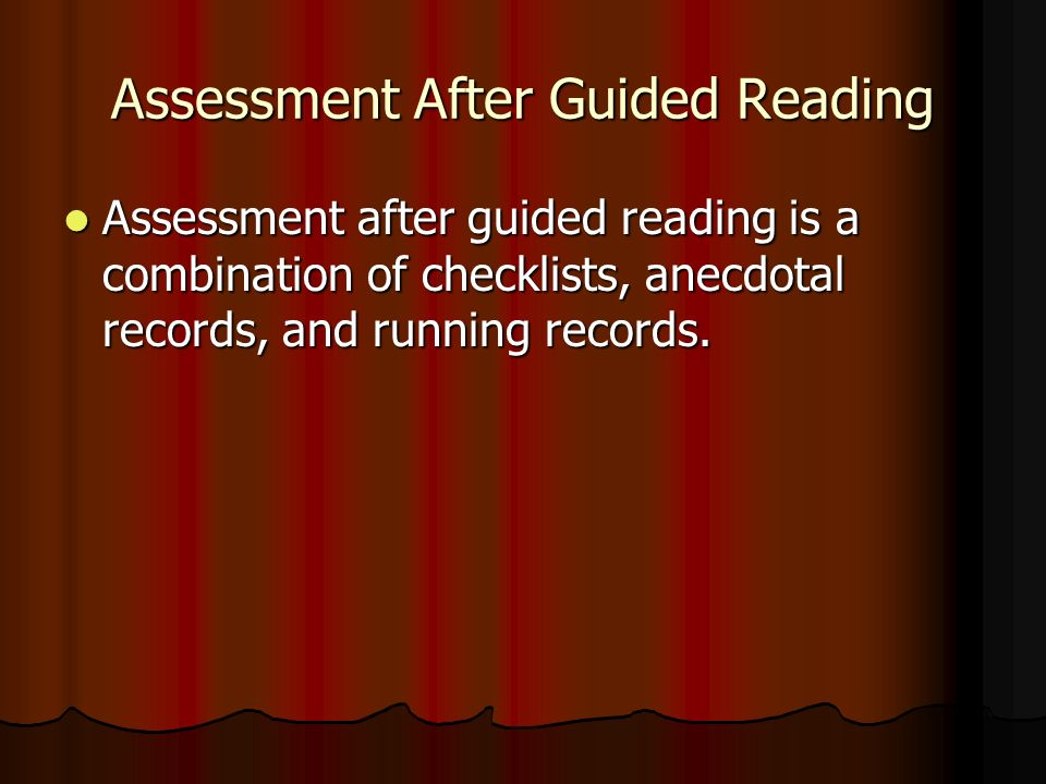 Assessment After Guided Reading Assessment after guided reading is a combination of checklists, anecdotal records, and running records.