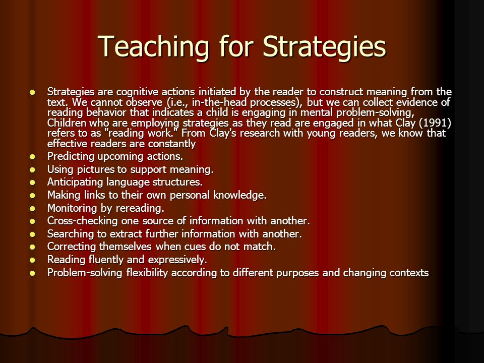Teaching for Strategies Strategies are cognitive actions initiated by the reader to construct meaning from the text.