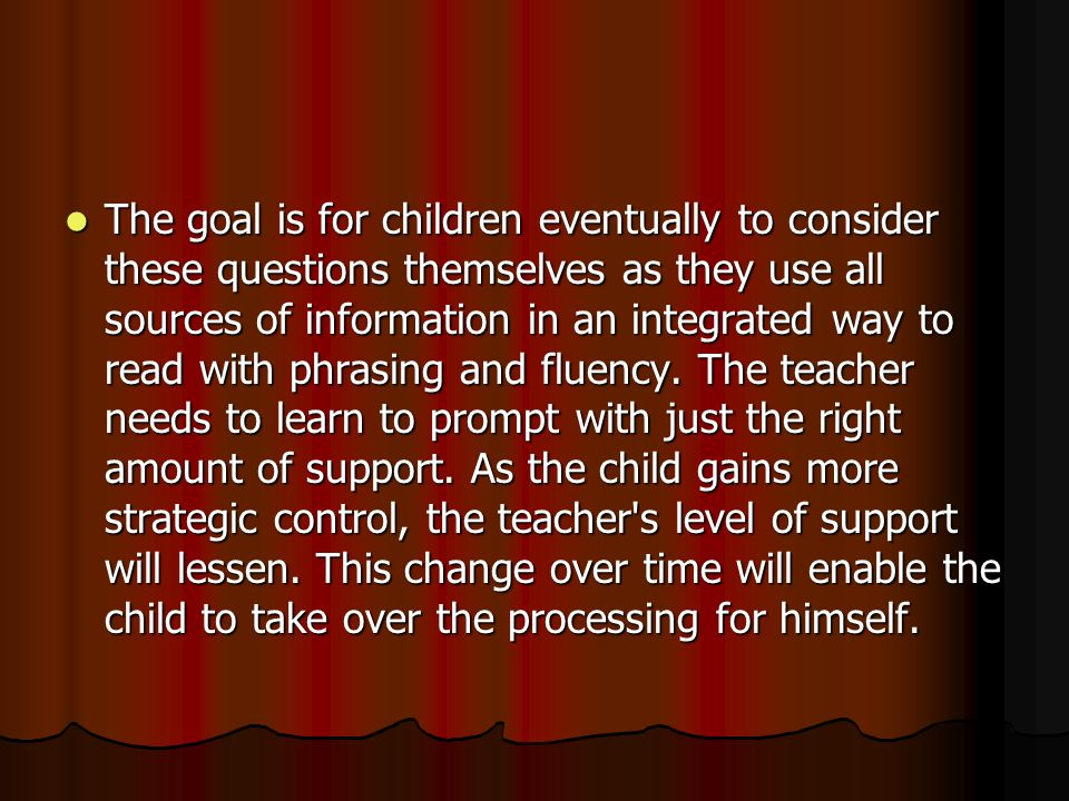 The goal is for children eventually to consider these questions themselves as they use all sources of information in an integrated way to read with phrasing and fluency.