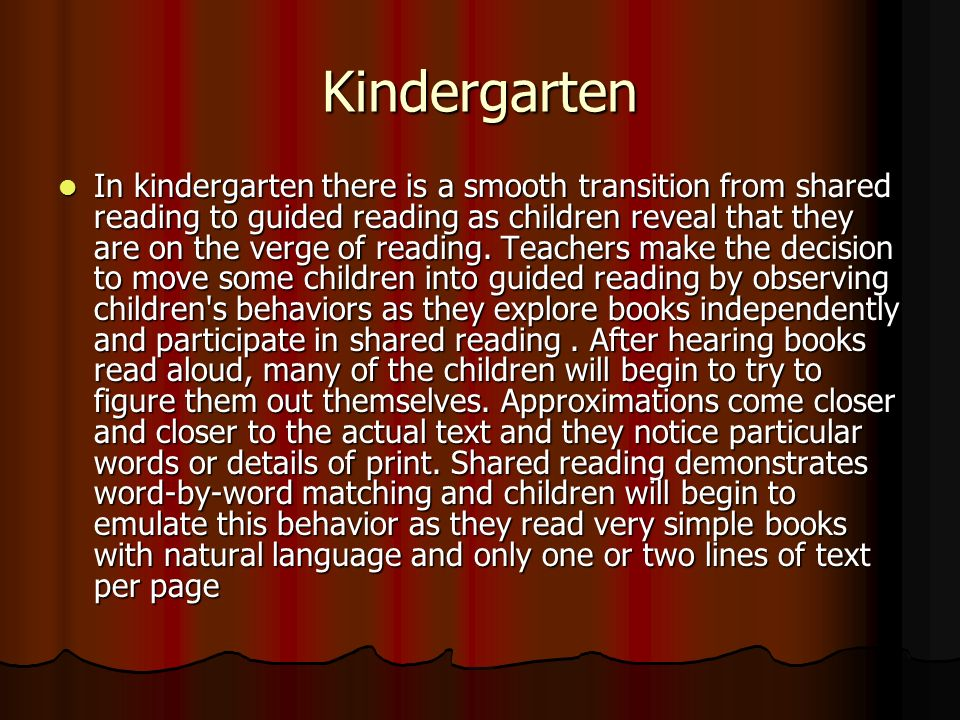 Kindergarten In kindergarten there is a smooth transition from shared reading to guided reading as children reveal that they are on the verge of reading.