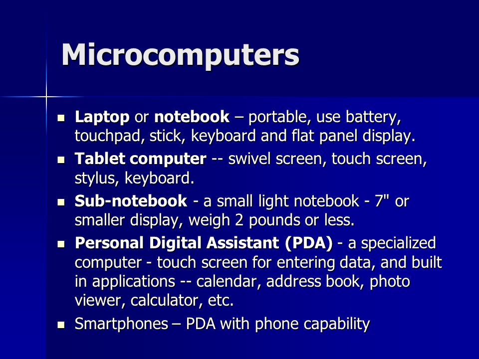 Microcomputers Laptop or notebook – portable, use battery, touchpad, stick, keyboard and flat panel display.