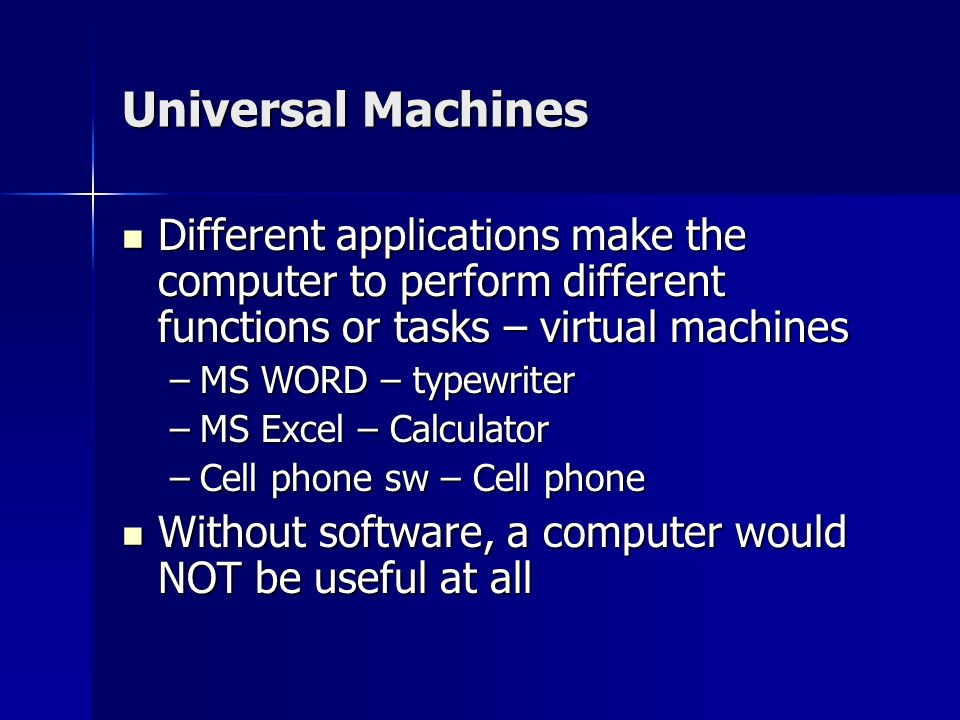 Universal Machines Different applications make the computer to perform different functions or tasks – virtual machines Different applications make the computer to perform different functions or tasks – virtual machines –MS WORD – typewriter –MS Excel – Calculator –Cell phone sw – Cell phone Without software, a computer would NOT be useful at all Without software, a computer would NOT be useful at all