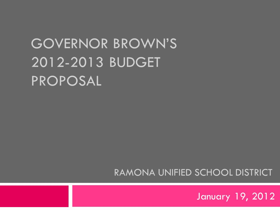 GOVERNOR BROWN'S BUDGET PROPOSAL January 19, 2012 RAMONA UNIFIED SCHOOL DISTRICT