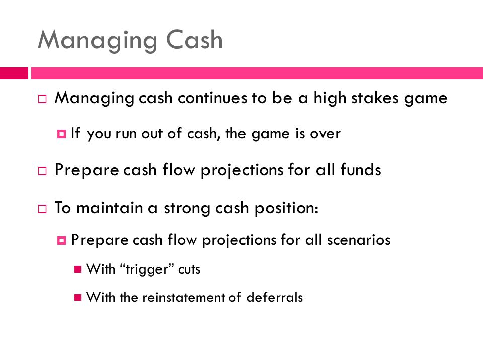 Managing Cash  Managing cash continues to be a high stakes game  If you run out of cash, the game is over  Prepare cash flow projections for all funds  To maintain a strong cash position:  Prepare cash flow projections for all scenarios With trigger cuts With the reinstatement of deferrals