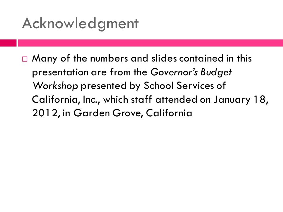 Acknowledgment  Many of the numbers and slides contained in this presentation are from the Governor's Budget Workshop presented by School Services of California, Inc., which staff attended on January 18, 2012, in Garden Grove, California