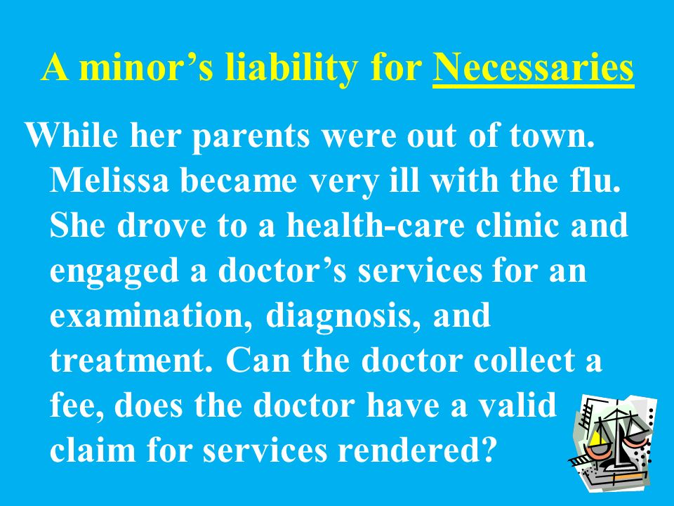 A minor's liability for Necessaries Contracts made by a minor relate to things needed to sustain his or her life and well- being or that of the minor's dependent family.
