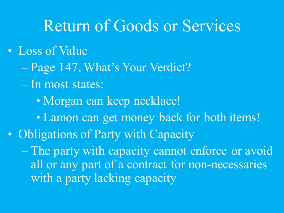 Return of Goods or Services When a minor disaffirms, anything of value the minor received and still has must be returned (all states) –Minor is entitled to get back everything that was given to the other party