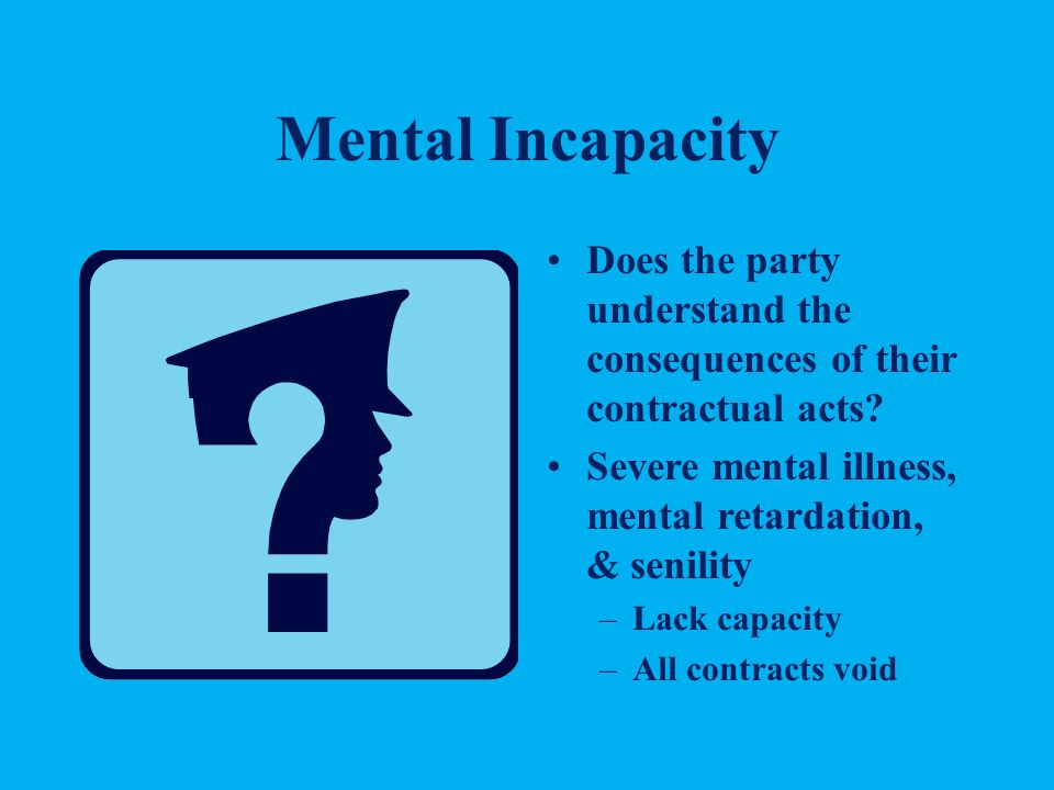 Incompetent Parties Lack the capacity because of:Lack the capacity because of: –AGE –UNSOUND MIND –UNDER THE INFLUENCE OF ALCOHOL OR DRUGS –IMPRISONED PERSONS –ENEMY ALIENS