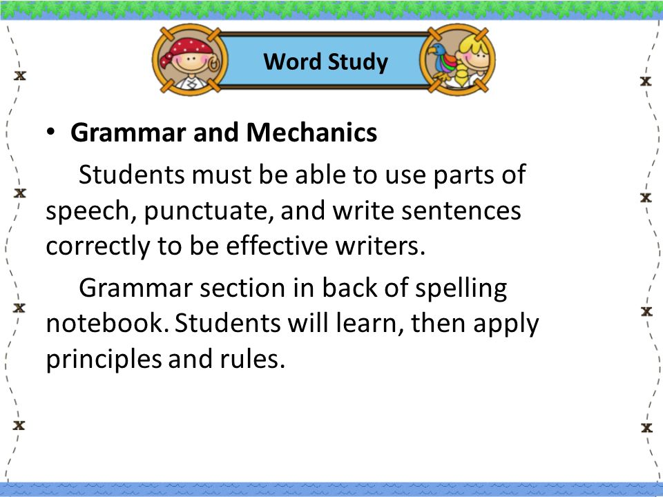 Word Study Grammar and Mechanics Students must be able to use parts of speech, punctuate, and write sentences correctly to be effective writers.