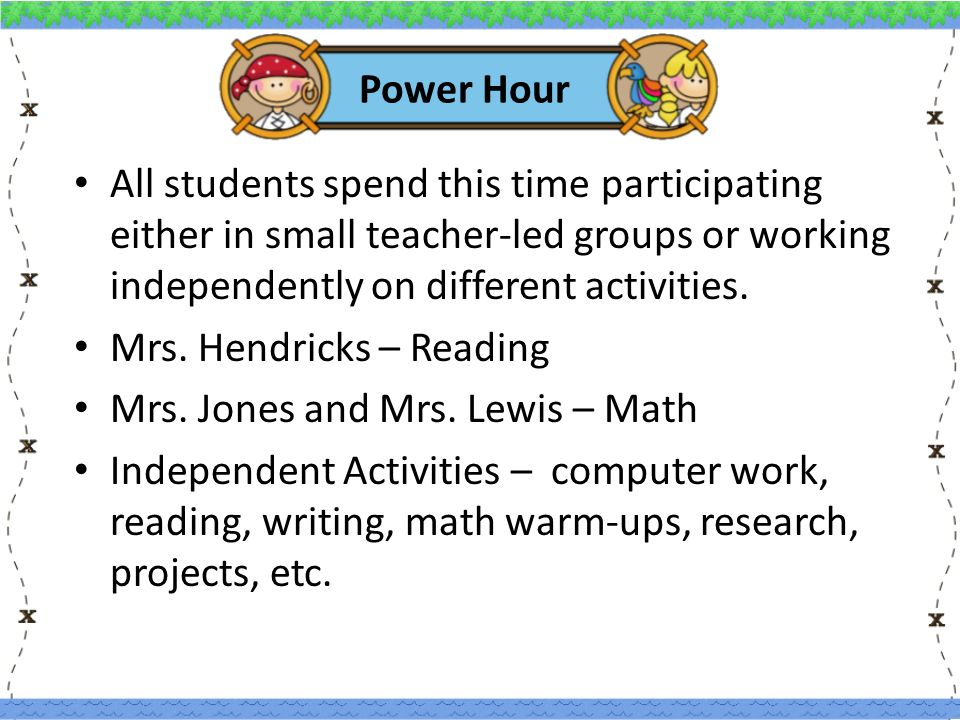 Power Hour All students spend this time participating either in small teacher-led groups or working independently on different activities.