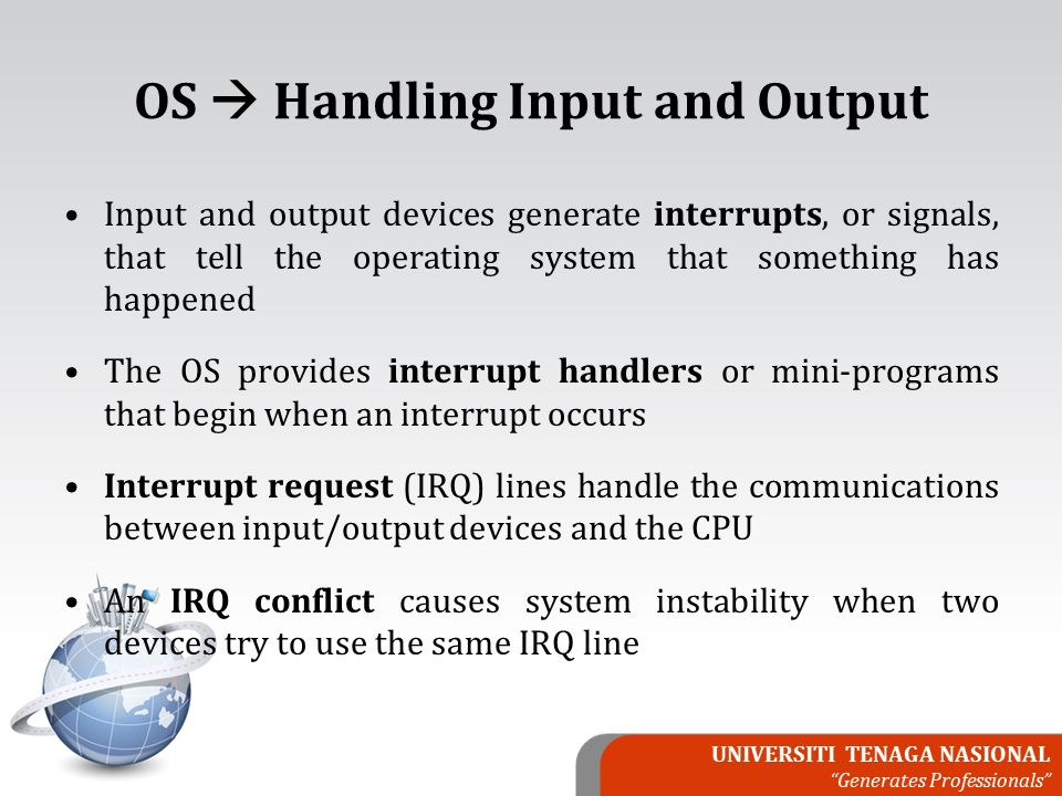 UNIVERSITI TENAGA NASIONAL Generates Professionals OS  Handling Input and Output Input and output devices generate interrupts, or signals, that tell the operating system that something has happened The OS provides interrupt handlers or mini-programs that begin when an interrupt occurs Interrupt request (IRQ) lines handle the communications between input/output devices and the CPU An IRQ conflict causes system instability when two devices try to use the same IRQ line