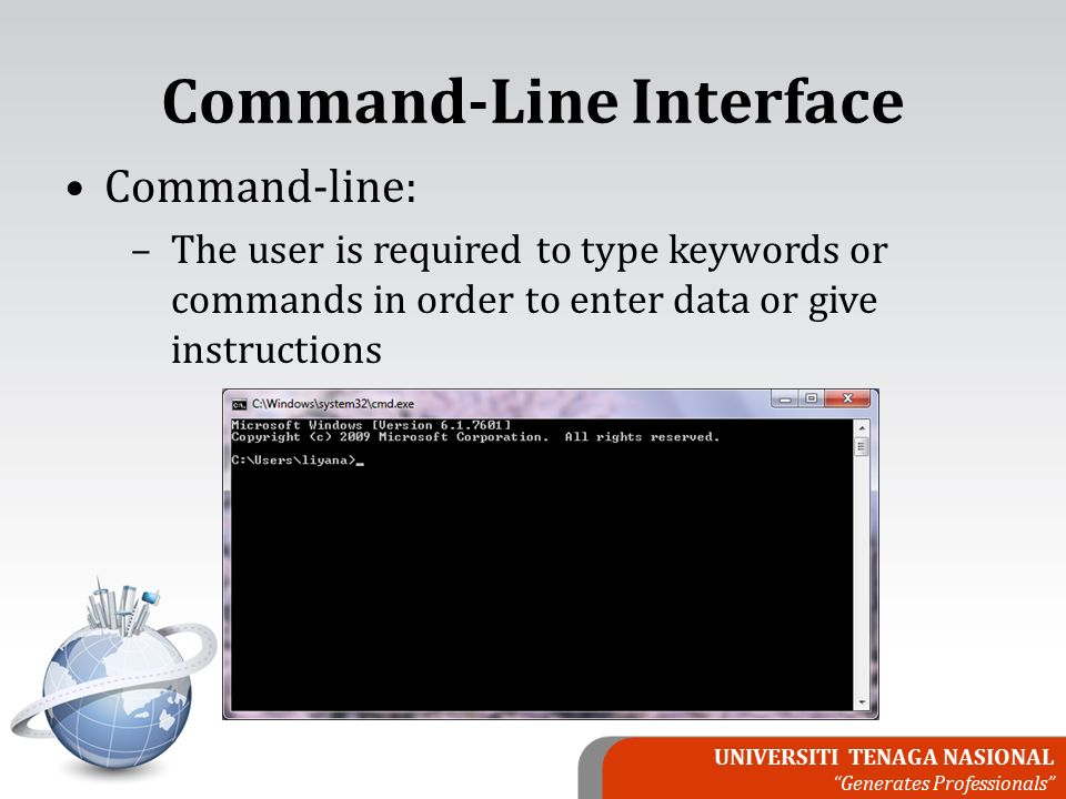 UNIVERSITI TENAGA NASIONAL Generates Professionals Command-Line Interface Command-line: –The user is required to type keywords or commands in order to enter data or give instructions