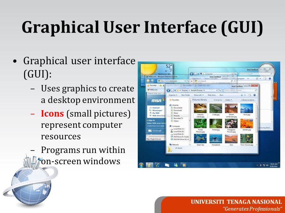 UNIVERSITI TENAGA NASIONAL Generates Professionals Graphical User Interface (GUI) Graphical user interface (GUI): –Uses graphics to create a desktop environment –Icons (small pictures) represent computer resources –Programs run within on-screen windows