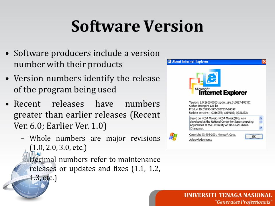 UNIVERSITI TENAGA NASIONAL Generates Professionals Software producers include a version number with their products Version numbers identify the release of the program being used Recent releases have numbers greater than earlier releases (Recent Ver.