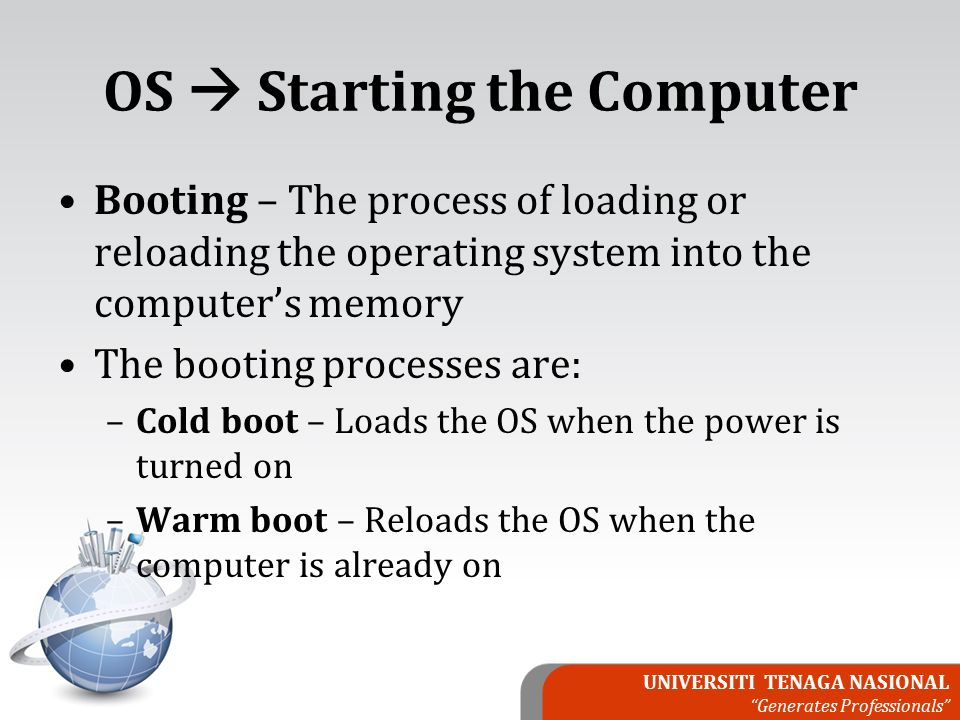UNIVERSITI TENAGA NASIONAL Generates Professionals OS  Starting the Computer Booting – The process of loading or reloading the operating system into the computer's memory The booting processes are: –Cold boot – Loads the OS when the power is turned on –Warm boot – Reloads the OS when the computer is already on