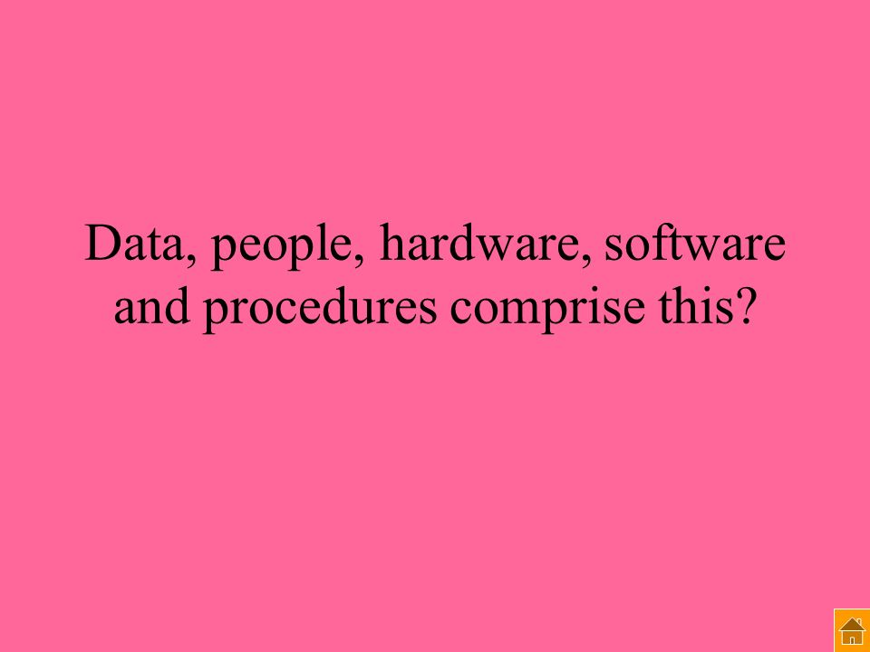 Data, people, hardware, software and procedures comprise this