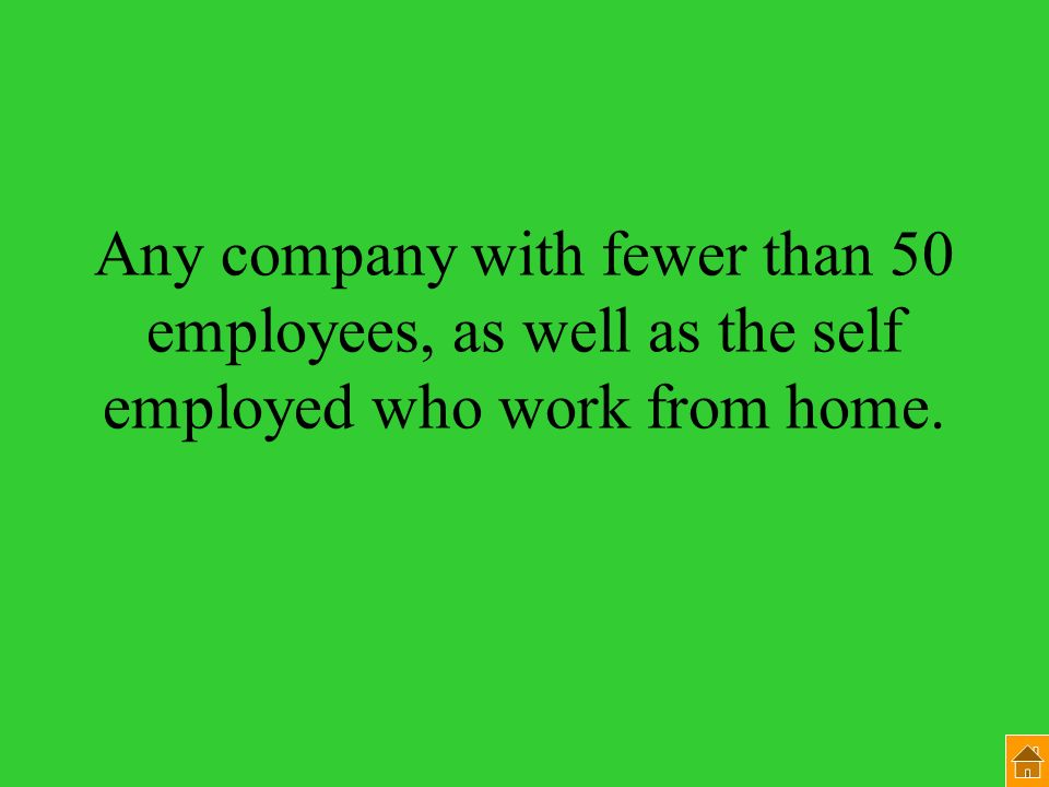 Any company with fewer than 50 employees, as well as the self employed who work from home.