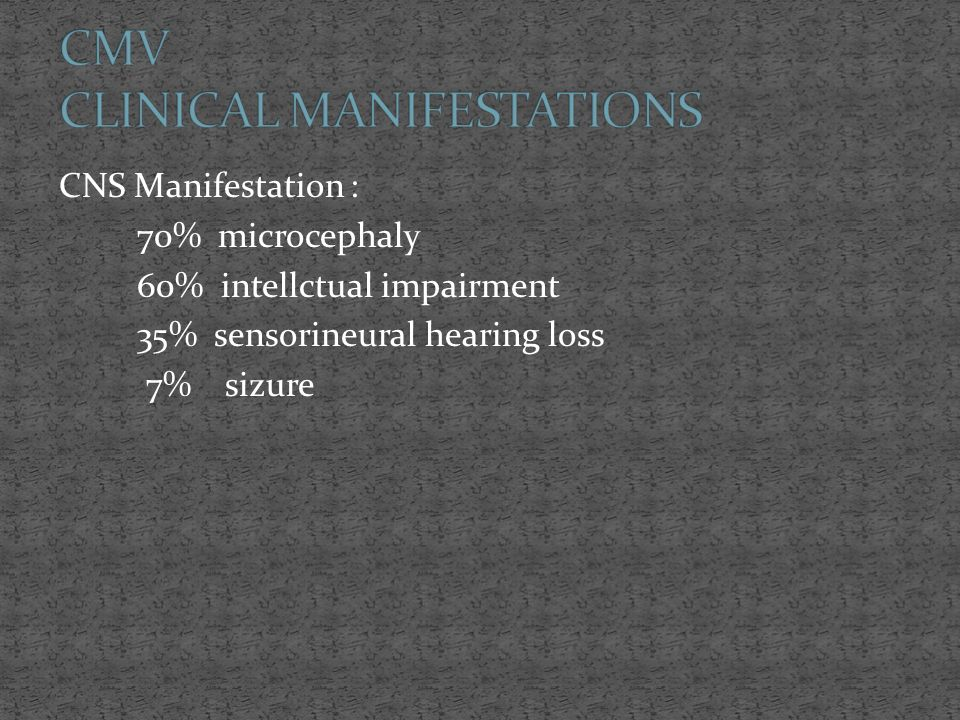 CNS Manifestation : 70% microcephaly 60% intellctual impairment 35% sensorineural hearing loss 7% sizure