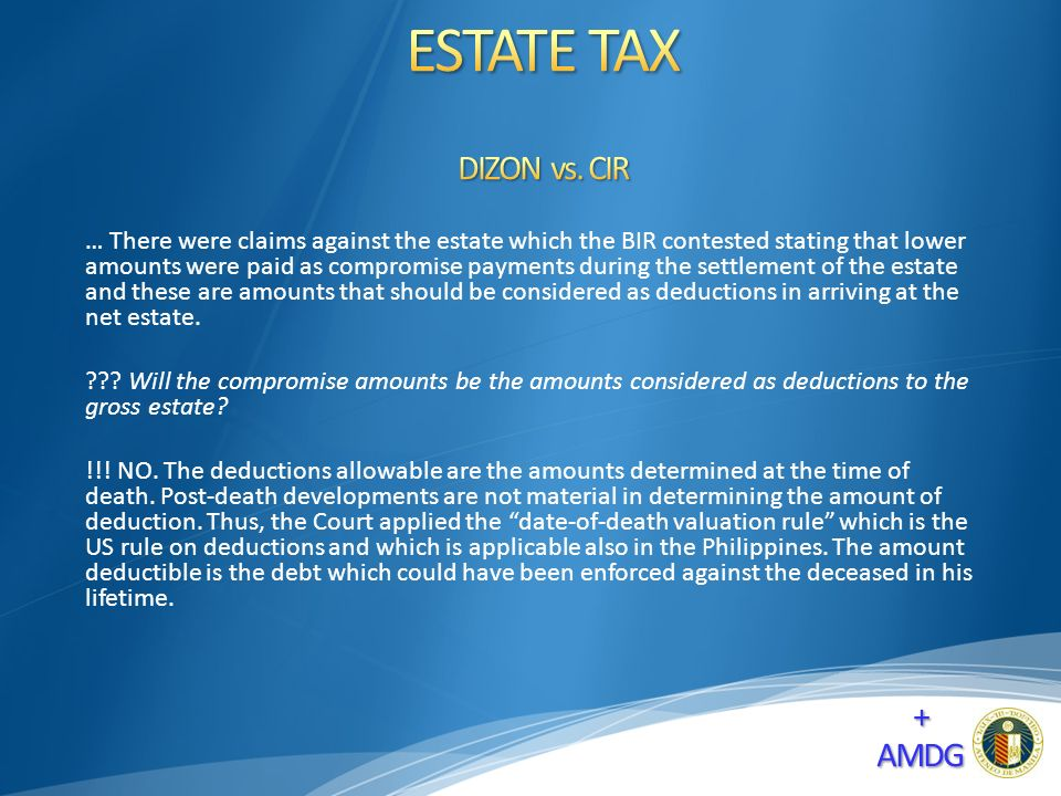 … There were claims against the estate which the BIR contested stating that lower amounts were paid as compromise payments during the settlement of the estate and these are amounts that should be considered as deductions in arriving at the net estate.