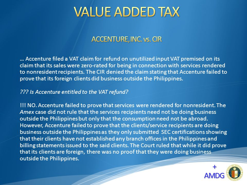 … Accenture filed a VAT claim for refund on unutilized input VAT premised on its claim that its sales were zero-rated for being in connection with services rendered to nonresident recipients.