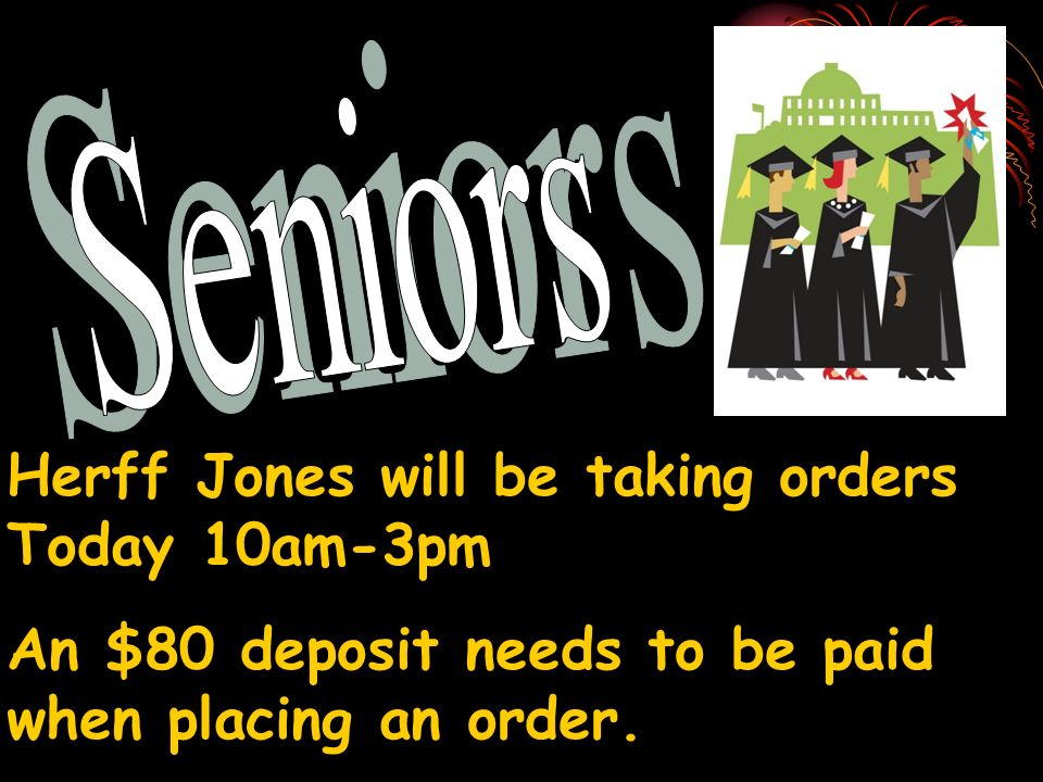 Herff Jones will be taking orders Today 10am-3pm An $80 deposit needs to be paid when placing an order.