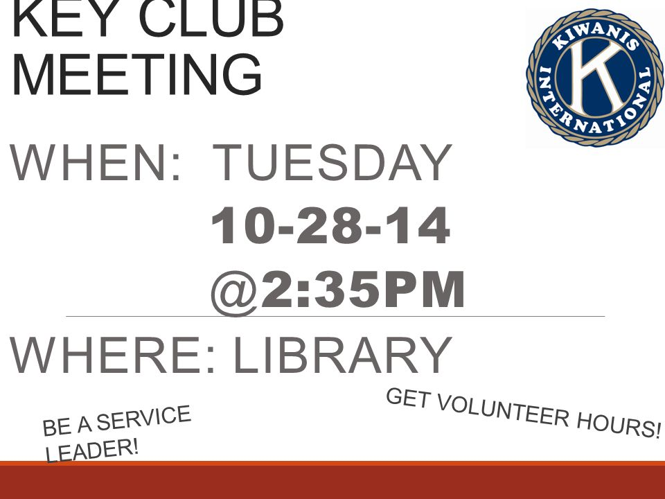 KEY CLUB MEETING WHEN: TUESDAY 2:35PM WHERE: LIBRARY BE A SERVICE LEADER.