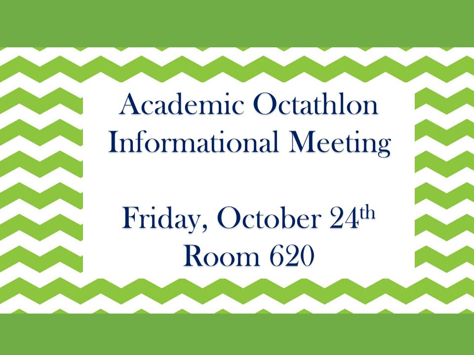 Academic Octathlon Informational Meeting Friday, October 24 th Room 620