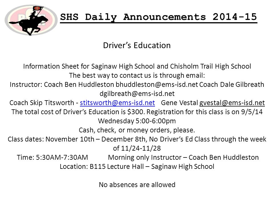 SHS Daily Announcements Driver's Education Information Sheet for Saginaw High School and Chisholm Trail High School The best way to contact us is through   Instructor: Coach Ben Huddleston Coach Dale Gilbreath Coach Skip Titsworth - Gene Vestal The total cost of Driver's Education is $300.