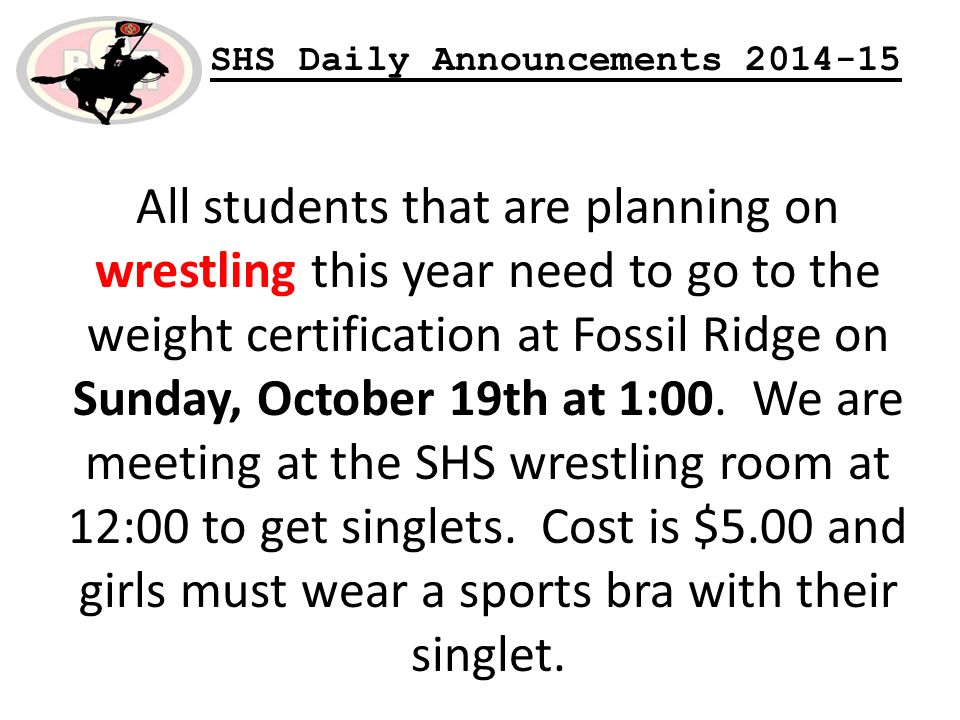 SHS Daily Announcements All students that are planning on wrestling this year need to go to the weight certification at Fossil Ridge on Sunday, October 19th at 1:00.