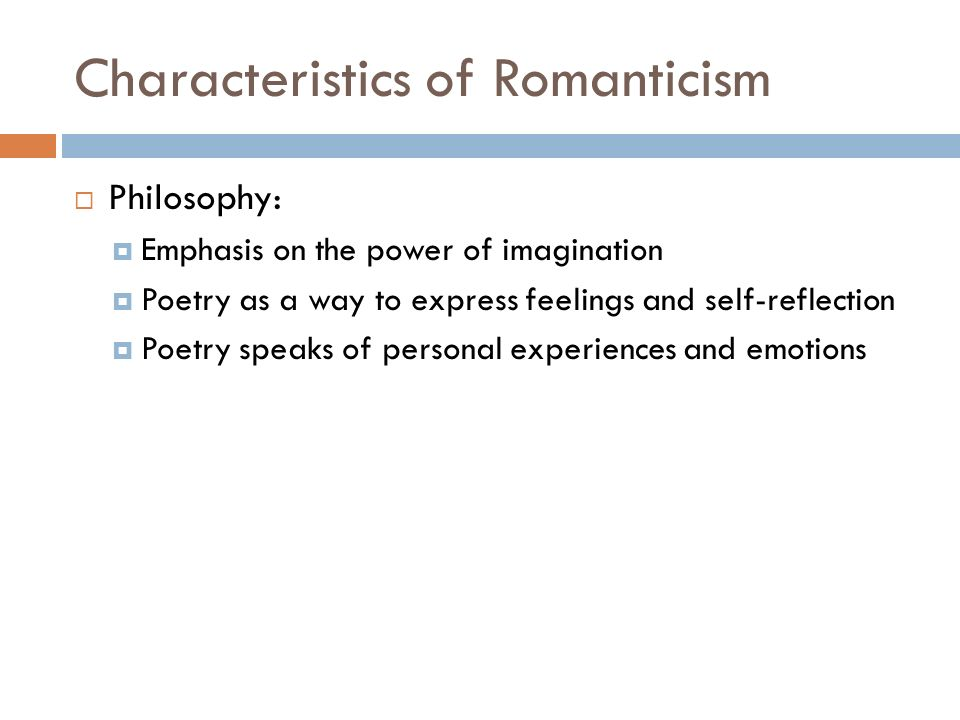 Characteristics of Romanticism  Philosophy:  Emphasis on the power of imagination  Poetry as a way to express feelings and self-reflection  Poetry speaks of personal experiences and emotions