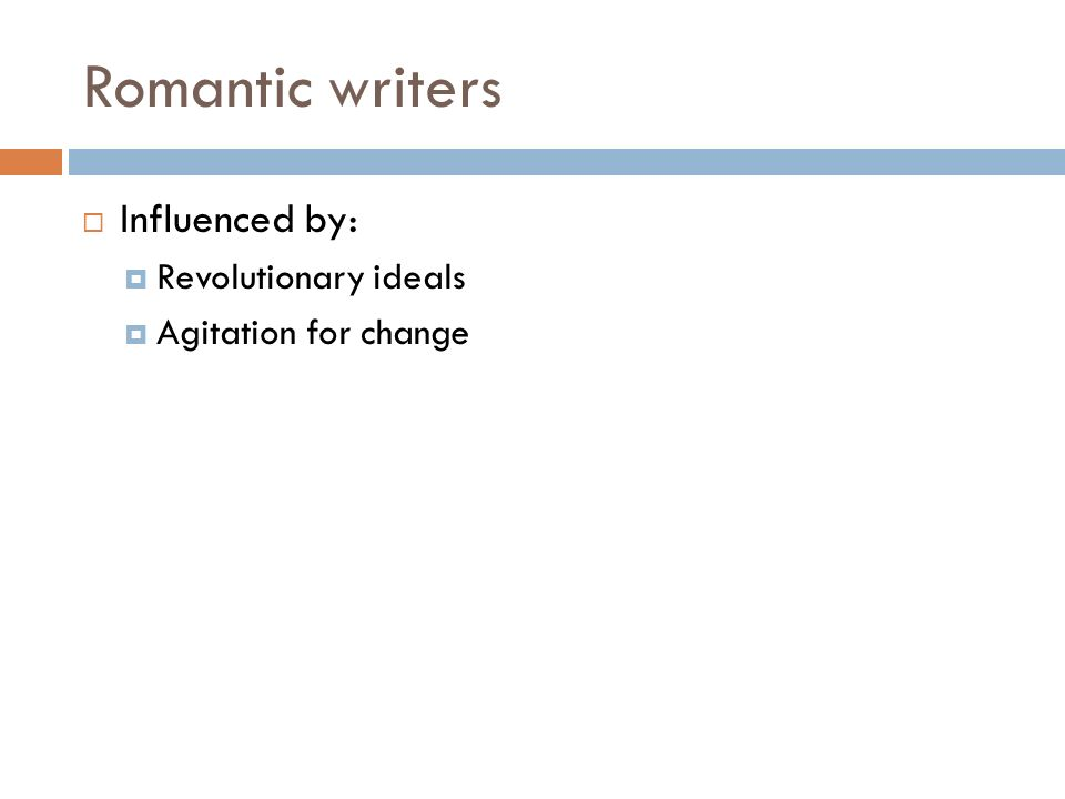 Romantic writers  Influenced by:  Revolutionary ideals  Agitation for change