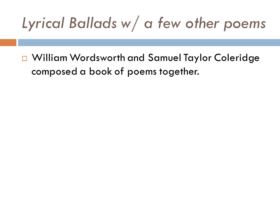 Lyrical Ballads w/ a few other poems  William Wordsworth and Samuel Taylor Coleridge composed a book of poems together.