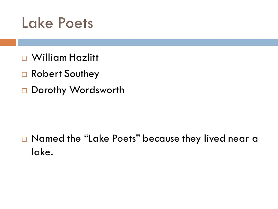Lake Poets  William Hazlitt  Robert Southey  Dorothy Wordsworth  Named the Lake Poets because they lived near a lake.