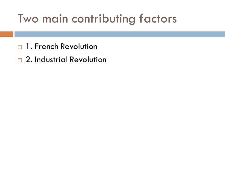 Two main contributing factors  1. French Revolution  2. Industrial Revolution