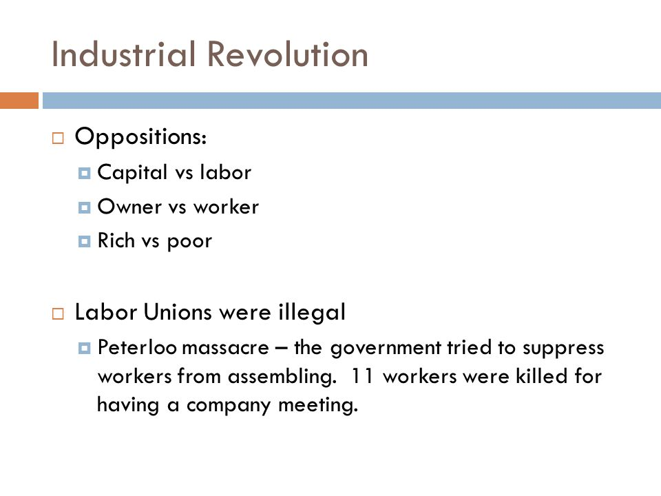 Industrial Revolution  Oppositions:  Capital vs labor  Owner vs worker  Rich vs poor  Labor Unions were illegal  Peterloo massacre – the government tried to suppress workers from assembling.