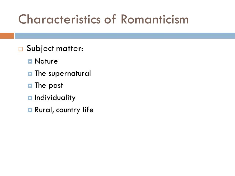 Characteristics of Romanticism  Subject matter:  Nature  The supernatural  The past  Individuality  Rural, country life
