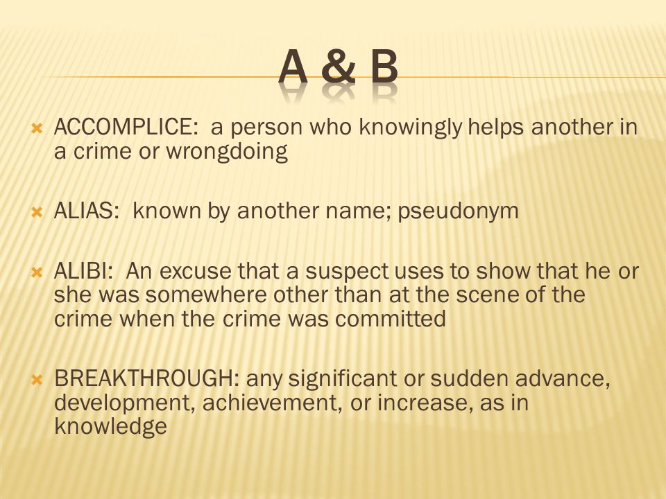  ACCOMPLICE: a person who knowingly helps another in a crime or wrongdoing  ALIAS: known by another name; pseudonym  ALIBI: An excuse that a suspect uses to show that he or she was somewhere other than at the scene of the crime when the crime was committed  BREAKTHROUGH: any significant or sudden advance, development, achievement, or increase, as in knowledge