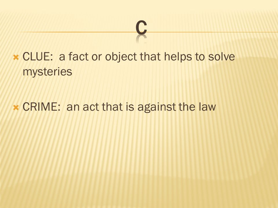  CLUE: a fact or object that helps to solve mysteries  CRIME: an act that is against the law