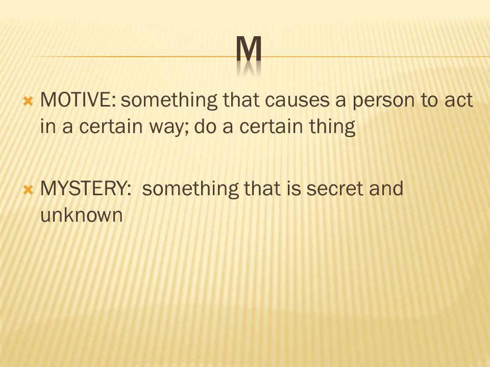  MOTIVE: something that causes a person to act in a certain way; do a certain thing  MYSTERY: something that is secret and unknown