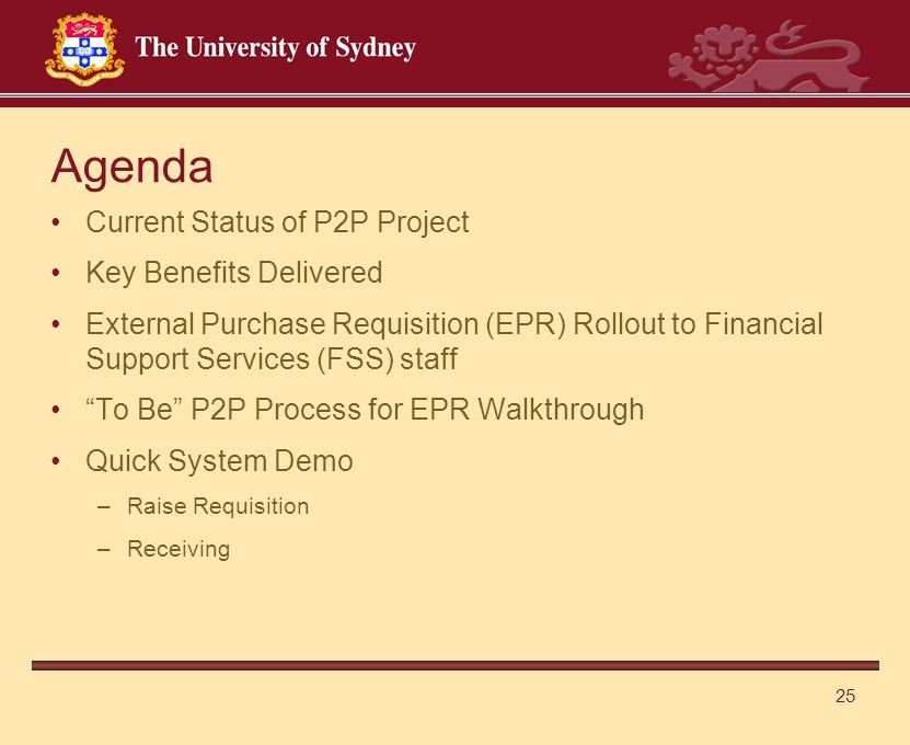 25 Current Status of P2P Project Key Benefits Delivered External Purchase Requisition (EPR) Rollout to Financial Support Services (FSS) staff To Be P2P Process for EPR Walkthrough Quick System Demo –Raise Requisition –Receiving Agenda