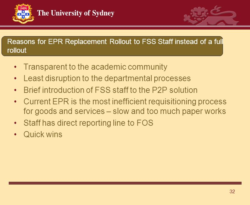 32 Transparent to the academic community Least disruption to the departmental processes Brief introduction of FSS staff to the P2P solution Current EPR is the most inefficient requisitioning process for goods and services – slow and too much paper works Staff has direct reporting line to FOS Quick wins Reasons for EPR Replacement Rollout to FSS Staff instead of a full rollout