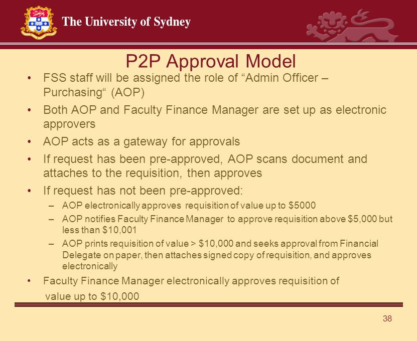 38 P2P Approval Model FSS staff will be assigned the role of Admin Officer – Purchasing (AOP) Both AOP and Faculty Finance Manager are set up as electronic approvers AOP acts as a gateway for approvals If request has been pre-approved, AOP scans document and attaches to the requisition, then approves If request has not been pre-approved: –AOP electronically approves requisition of value up to $5000 –AOP notifies Faculty Finance Manager to approve requisition above $5,000 but less than $10,001 –AOP prints requisition of value > $10,000 and seeks approval from Financial Delegate on paper, then attaches signed copy of requisition, and approves electronically Faculty Finance Manager electronically approves requisition of value up to $10,000
