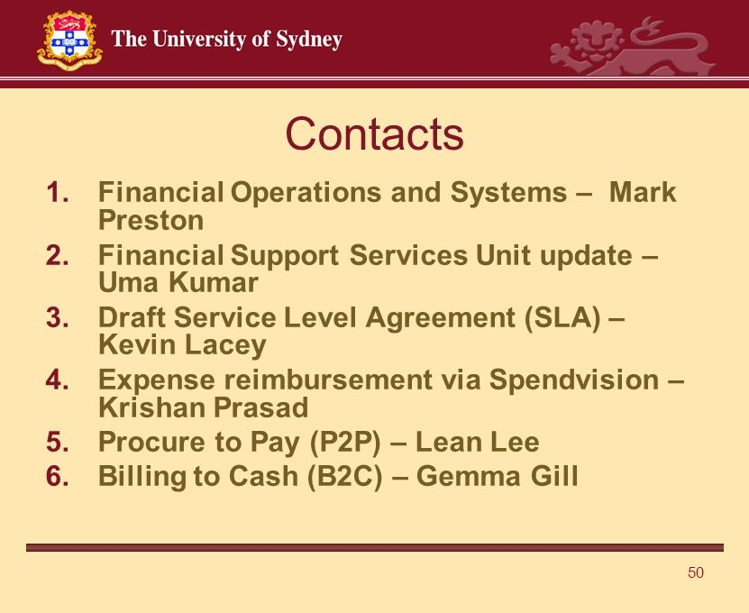 Contacts 1.Financial Operations and Systems – Mark Preston 2.Financial Support Services Unit update – Uma Kumar 3.Draft Service Level Agreement (SLA) – Kevin Lacey 4.Expense reimbursement via Spendvision – Krishan Prasad 5.Procure to Pay (P2P) – Lean Lee 6.Billing to Cash (B2C) – Gemma Gill 50